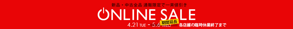 新品・中古全品 通販限定で一斉値引き ONLINE SALE 4.21 TUE - 期間延長!(各店舗の臨時休業終了まで)